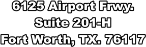 6125 Airport Frwy. Suite 201-H Fort Worth, TX. 76117